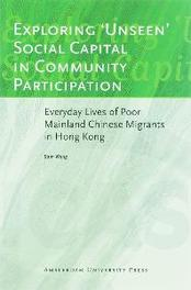 Exploring 'Unseen' Social Capital in Community Participation everyday Lives of Poor Mainland Chinese Migrants in Hong Kong, Wong, Sam, Paperback