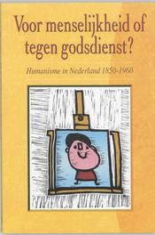 Voor menselijkheid of tegen godsdienst? humanisme in Nederland, 1850-1960, Paperback
