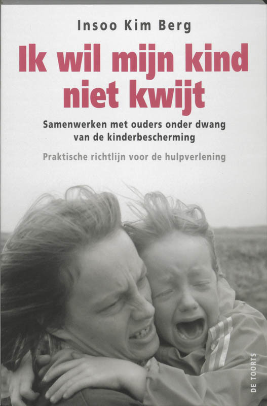 Ik wil mijn kind niet kwijt! samen werken met ouders onder dwang van de kinderbescherming : praktische richtlijn voor de hulpverlening, Berg, Insoo Kim, Paperback