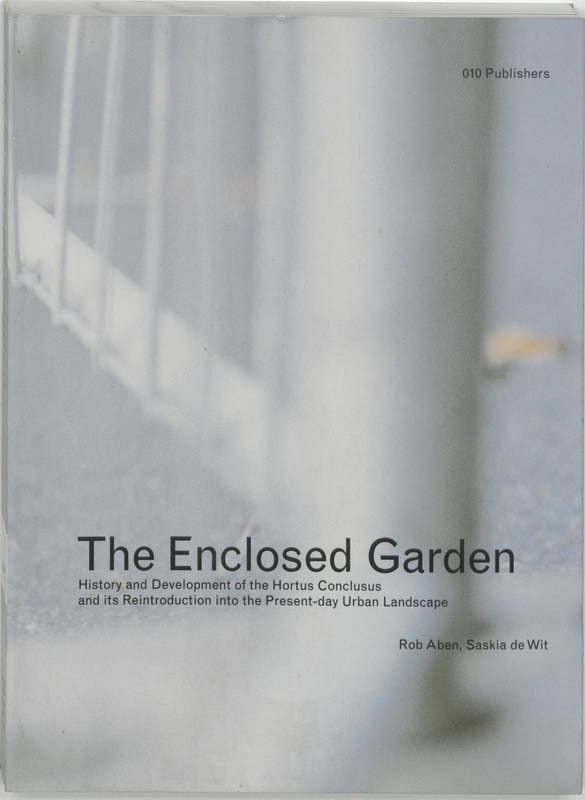 The enclosed garden history and development of the Hortus Conclusus and its reintroduction into the present-day urban landscape, R. Aben, Paperback