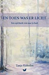 En toen was er licht een spirituele reis naar je hart, Tanja Kaltofen, Paperback
