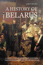 A History of Belarus a non-literary essay that explains the ethnogenesis of the Belarusians, Lubov Bazan, Paperback