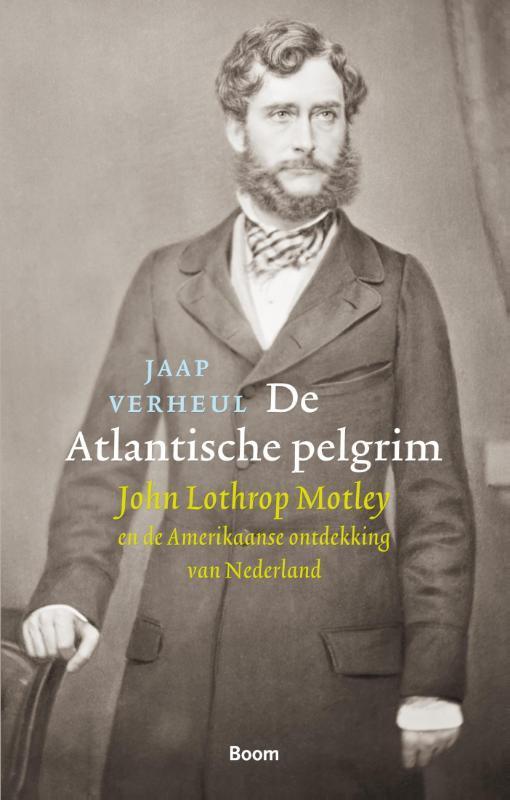 De Atlantische pelgrim John Lothrop Motley en de Amerikaanse ontdekking van Nederland, Jaap Verheul, Paperback