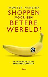 Kun je een betere wereld kopen? de consument en het fairtrade-complex, Mensink, Wouter, Paperback