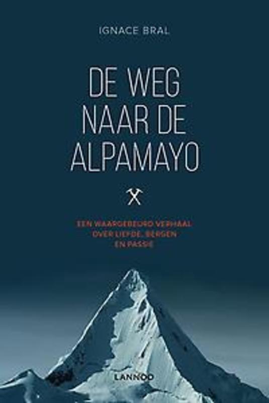 De weg naar de Alpamayo een waargebeurd verhaal over liefde, bergen en passie, Bral, Ignace, Paperback