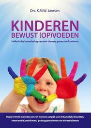 Kinderen bewust (op)voeden holistische benadering van een nieuwe generatie kinderenInspirerende inzichten en een nieuwe aanpak van lichamelijke klachten, emotionele problemen, gedragsproblemen en leerproblemen, K.M.W. Janssen, Hardcover