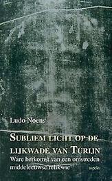 Subliem licht op de lijkwade van Turijn ware herkomst van een omstreden middeleeuwse relikwie, Ludo Noens, Paperback