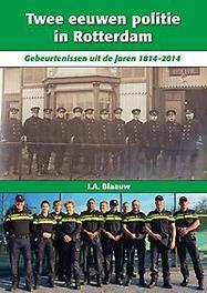 Twee eeuwen politie in Rotterdam gebeurtenissen uit de jaren 1814-2014, J. A. Blaauw, Hardcover