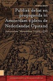 Publiek debat en propaganda in Amsterdam tijdens de Nederlandse Opstand Amsterdam 'Moorddam' 1566-1578, Femke Deen, Paperback
