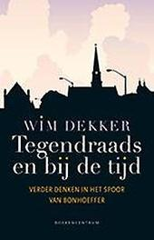 Tegendraads en bij de tijd verder in het spoor van Bonhoeffer, Dekker, Wim, Hardcover