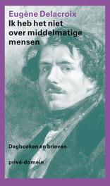 Ik heb het niet over middelmatige mensen dagboeken en brieven, Delacroix, Eugène, Ebook