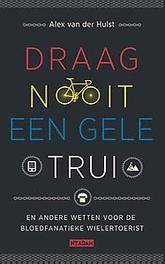 Draag nooit een gele trui en andere geboden voor de bloedfanatieke wielertoerist, Van der Hulst, Alex, Hardcover