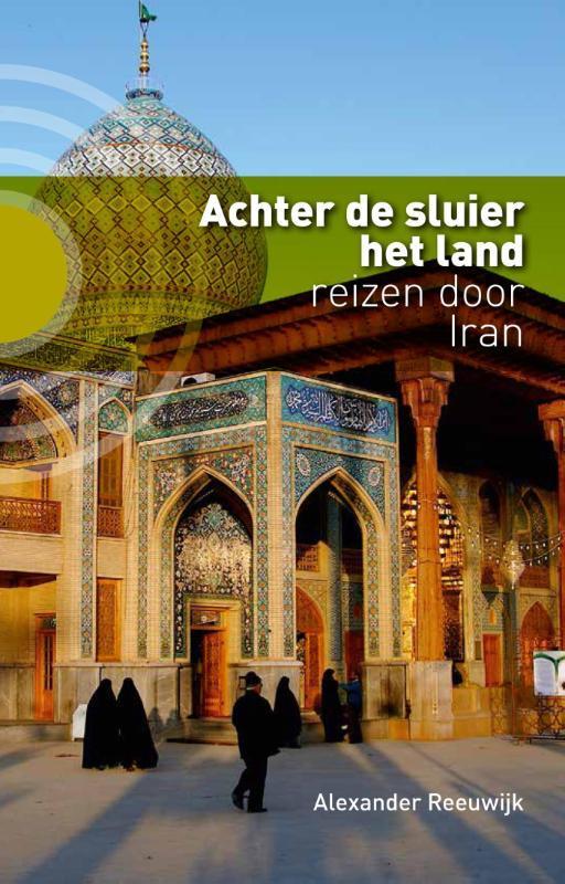 Achter de sluier het land reizen door Iran, Reeuwijk, Alexander, Paperback