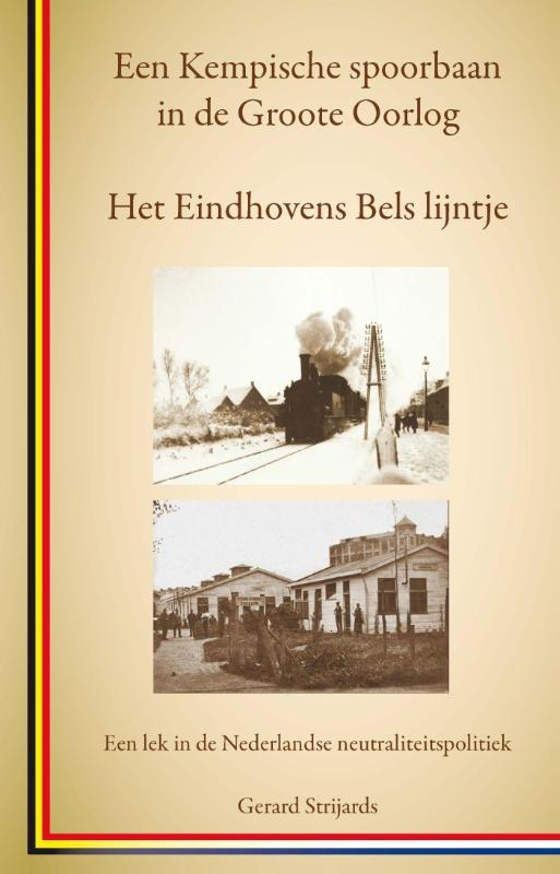 Het Eindhovens Bels lijntje, een Kempische spoorbaan in de Groote Oorlog een lek in de Nederlandse neutraliteitspolitiek, Gerard Strijards, Paperback