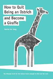 How to quit being an ostrich and become a giraffe the lifestyle book for the woman brave enough to stick out her neck, Jong, Hester de, Paperback