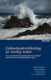 Gebiedsontwikkeling in woelig water over water governance bewegend tussen adaptief waterbeheer en ruimtelijke besluitvorming, Buuren, A. van, Paperback