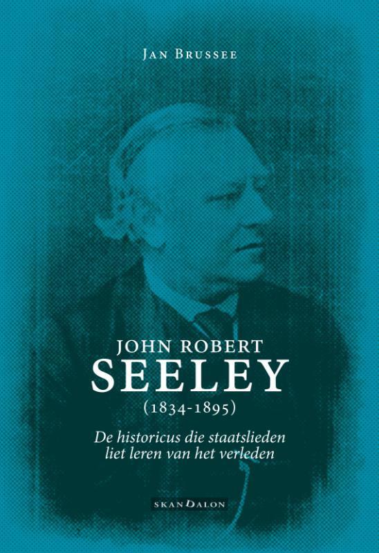 John Robert Seeley (1834-1895) de historicus die staatslieden liet leren van het verleden, Jan Brussee, Paperback