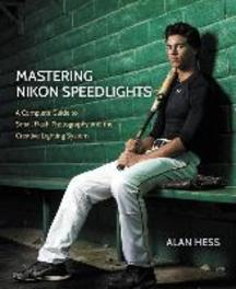 Mastering Nikon Speedlights A Complete Guide to Small Flash Photography and the Creative Lighting System, Alan, Hess, Paperback