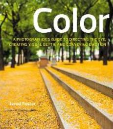 Color A Photographer's Guide to Directing the Eye, Creating Visual Depth, and Conveying Emotion, Foster, Jerod, Paperback