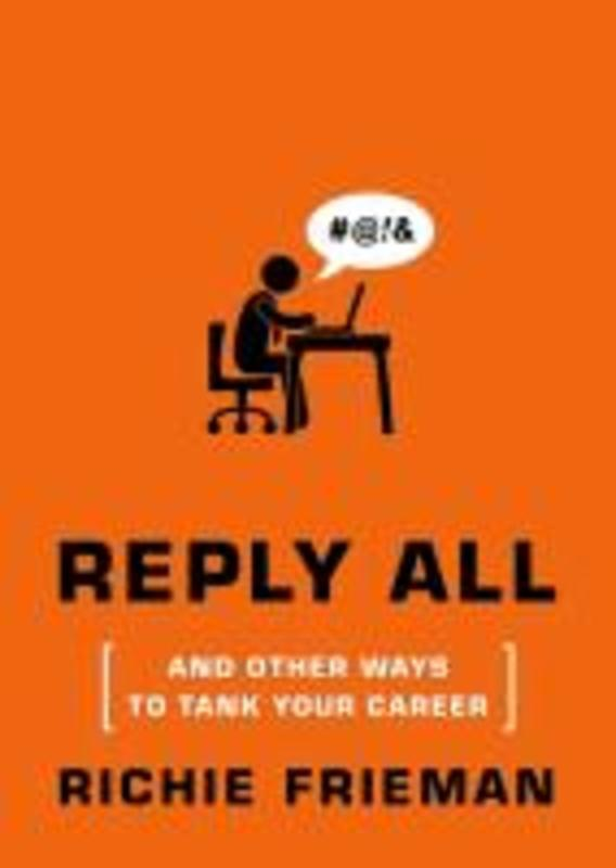 Reply All...And Other Ways to Tank Your Career Richie L Frieman, Paperback