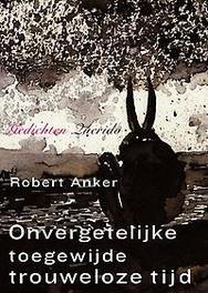 Onvergetelijke toegewijde trouweloze tijd gedichten, Robert Anker, Paperback