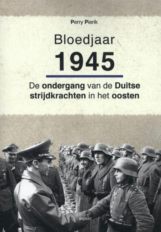 Bloedjaar 1945 de ondergang van de Duitse strijdkrachten in het oosten, Perry Pierik, Paperback