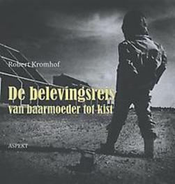 De belevingsreis van baarmoeder tot kist Robert Kromhof, Hardcover