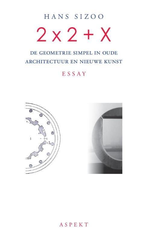 2 x 2 + X de geometrie simpel in oude architectuur en nieuwe kunst; essay, Sizoo, Hans, Paperback