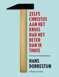 Zelfs Christus aan het kruis had het beter dan ik thuis de kunst van het lijden door Hans Dorrestijn (75 jaar ervaring), Dorrestijn, Hans, Ebook