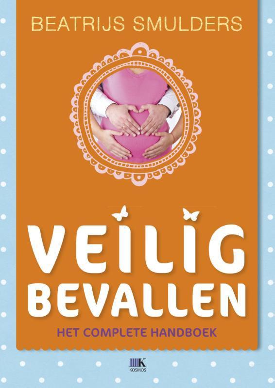 Veilig bevallen het complete handboek voor de bevalling, Smulders, Beatrijs, Hardcover