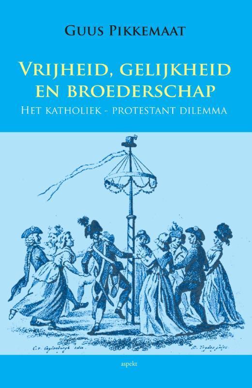 Vrijheid, gelijkheid en broederschap het katholiek-protestant dilemma, Pikkemaat, Guus, Paperback