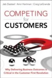 Competing for Customers Why Delivering Business Outcomes Is Critical in the Customer First Revolution, Jeb, Dasteel, Hardcover