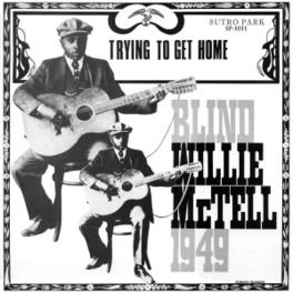 TRYING TO GET HOME THE DELTA GUITAR LEGEND'S 1949 RECORDINGS BLIND WILLIE MCTELL, Vinyl LP