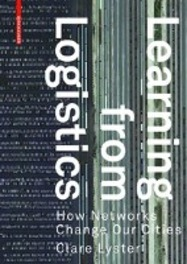 Learning From Logistics. How Networks Change our Cities, Clare Lyster,