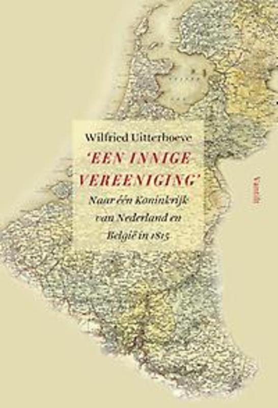 'Een innige vereeniging' naar één Koninkrijk van Nederland en België in 1815, Uitterhoeve, Wilfried, onb.uitv.