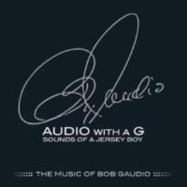 AUDIO WITH A G: SOUNDS.. .. OF A JERSEY BOY THE MUSIC BOB GAUDIO, CD
